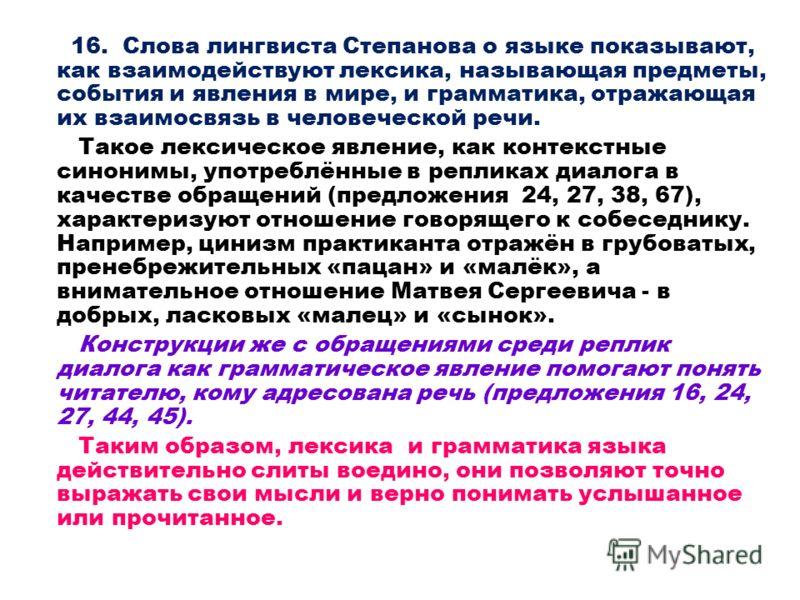 16. Слова лингвиста Степанова о языке показывают, как взаимодействуют лексика, называющая предметы, события и явления в мире, и грамматика, отражающая их взаимосвязь в человеческой речи. Такое лексическое явление, как контекстные синонимы, употреблён