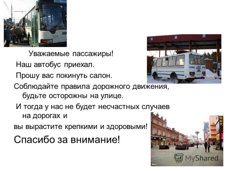 Уважаемые пассажиры! Наш автобус приехал. Прошу вас покинуть салон. Соблюдайте правила дорожного движения, будьте осторожны на улице. И тогда у нас не будет несчастных случаев на дорогах и вы вырастите крепкими и здоровыми! Спасибо за внимание!