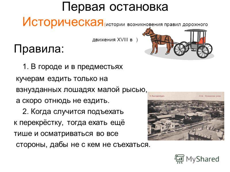 Первая остановка Историческая (истории возникновения правил дорожного движения XVIII в ) Правила: 1. В городе и в предместьях кучерам ездить только на взнузданных лошадях малой рысью, а скоро отнюдь не ездить. 2. Когда случится подъехать к перекрёстк