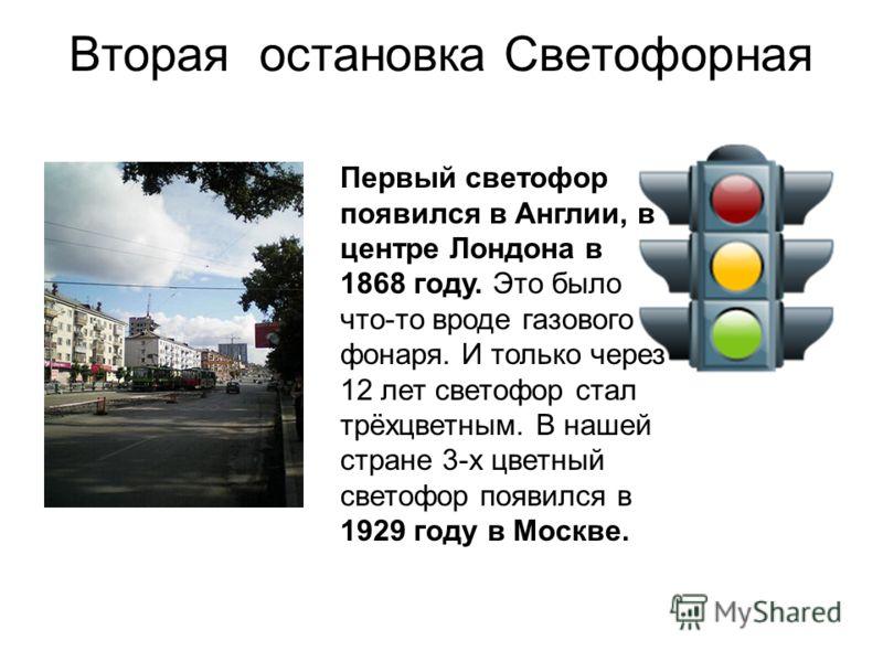 Вторая остановка Светофорная Первый светофор появился в Англии, в центре Лондона в 1868 году. Это было что-то вроде газового фонаря. И только через 12 лет светофор стал трёхцветным. В нашей стране 3-х цветный светофор появился в 1929 году в Москве.