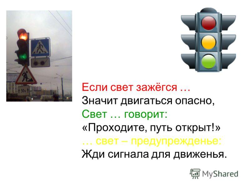 Если свет зажёгся … Значит двигаться опасно, Свет … говорит: «Проходите, путь открыт!» … свет – предупрежденье: Жди сигнала для движенья.