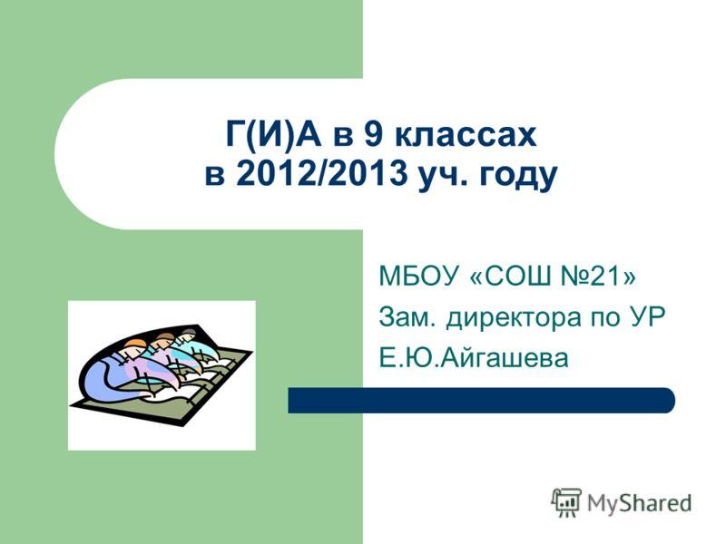 Г(И)А в 9 классах в 2012/2013 уч. году МБОУ «СОШ 21» Зам. директора по УР Е.Ю.Айгашева
