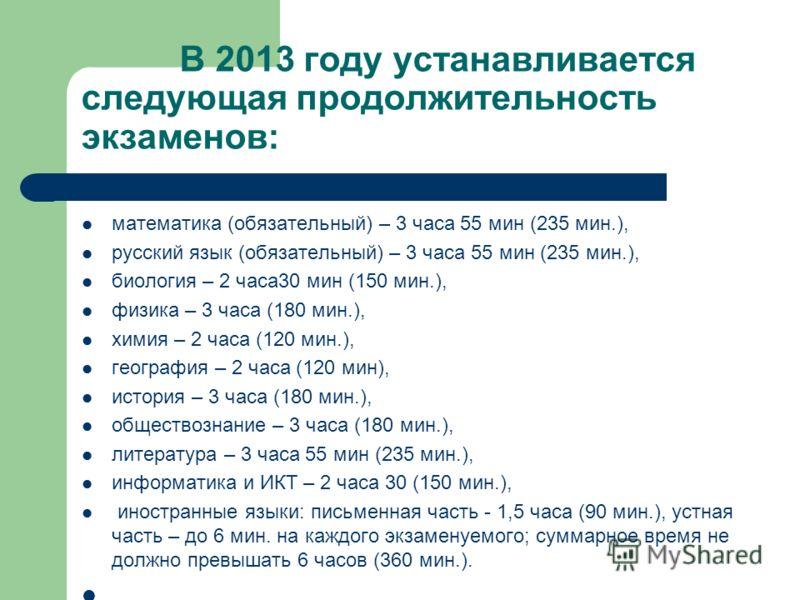 В 2013 году устанавливается следующая продолжительность экзаменов: математика (обязательный) – 3 часа 55 мин (235 мин.), русский язык (обязательный) – 3 часа 55 мин (235 мин.), биология – 2 часа30 мин (150 мин.), физика – 3 часа (180 мин.), химия – 2