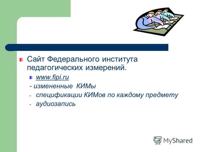 Сайт Федерального института педагогических измерений. www.fipi.ru - измененные КИМы - спецификации КИМов по каждому предмету - аудиозапись