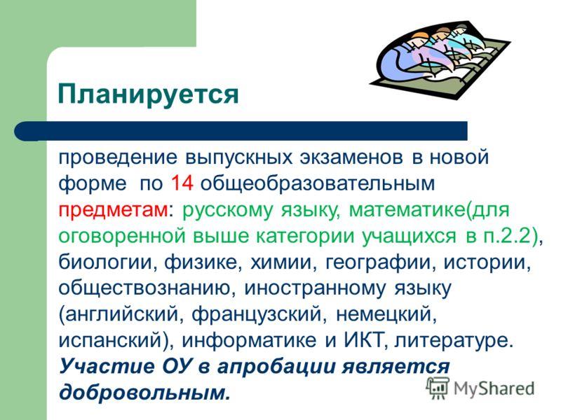 Планируется проведение выпускных экзаменов в новой форме по 14 общеобразовательным предметам: русскому языку, математике(для оговоренной выше категории учащихся в п.2.2), биологии, физике, химии, географии, истории, обществознанию, иностранному языку