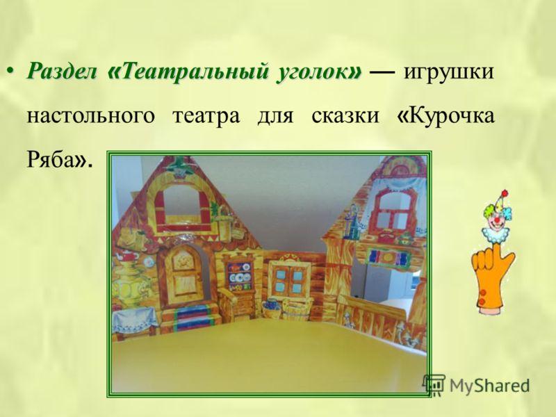 Раздел « Театральный уголок »Раздел « Театральный уголок » игрушки настольного театра для сказки « Курочка Ряба ».