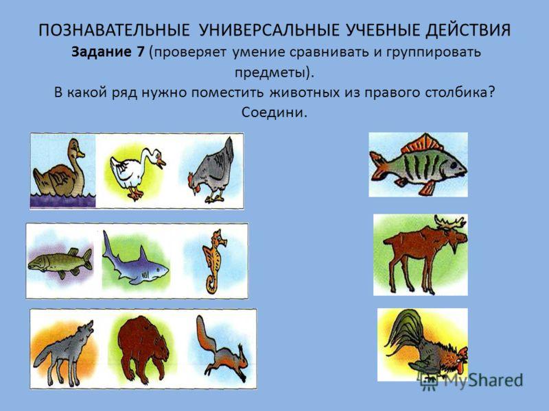ПОЗНАВАТЕЛЬНЫЕ УНИВЕРСАЛЬНЫЕ УЧЕБНЫЕ ДЕЙСТВИЯ Задание 7 (проверяет умение сравнивать и группировать предметы). В какой ряд нужно поместить животных из правого столбика? Соедини.