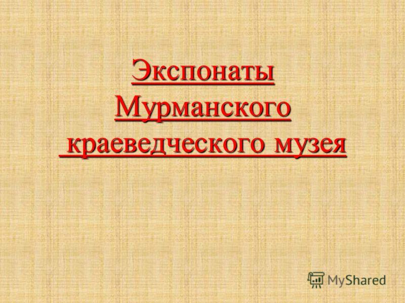 Экспонаты Мурманского краеведческого музея