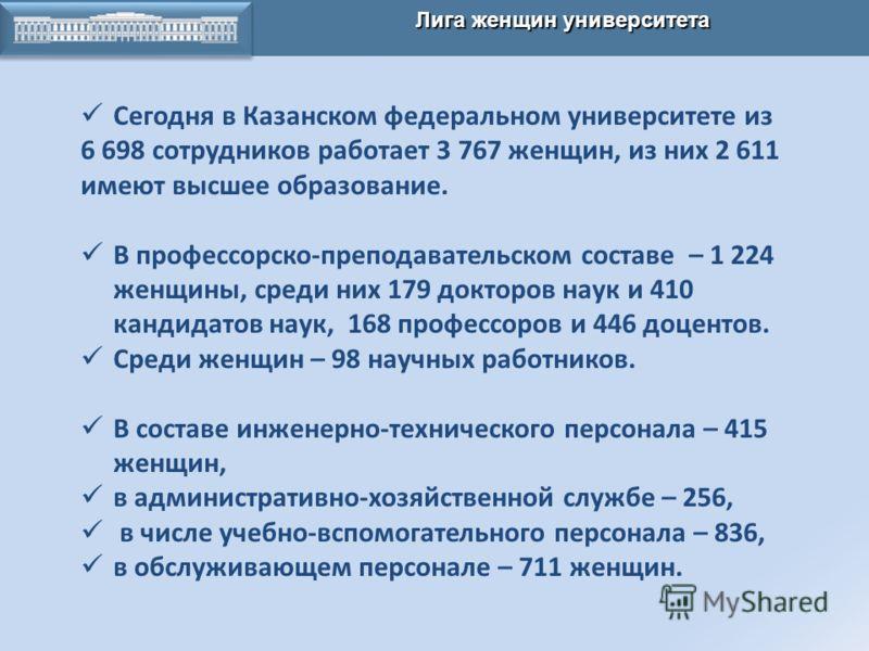 КАЗАНСКАЯ ХИМИЧЕСКАЯ ШКОЛА Лига женщин университета Сегодня в Казанском федеральном университете из 6 698 сотрудников работает 3 767 женщин, из них 2 611 имеют высшее образование. В профессорско-преподавательском составе – 1 224 женщины, среди них 17