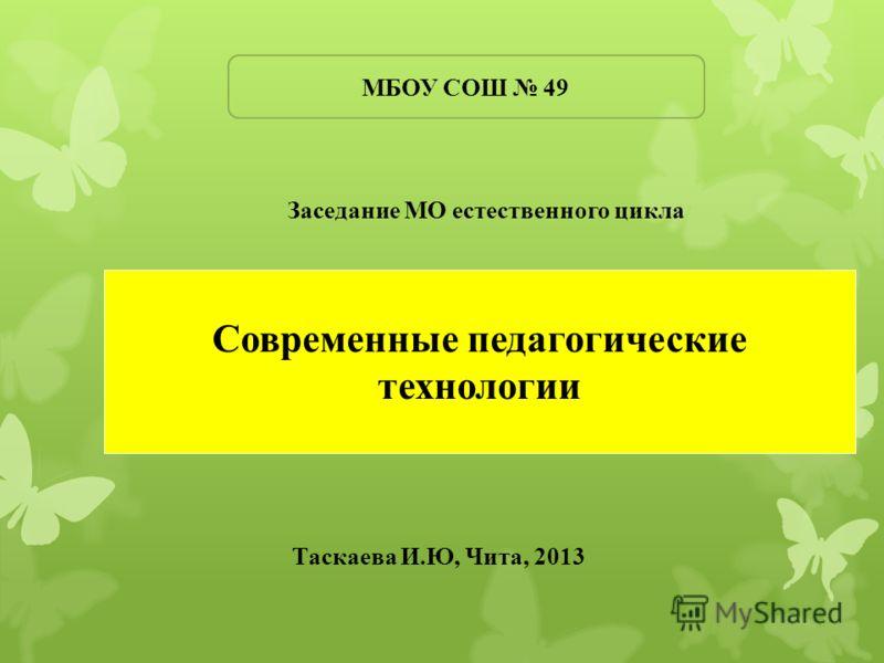 Современные педагогические технологии Заседание МО естественного цикла МБОУ СОШ 49 Таскаева И.Ю, Чита, 2013