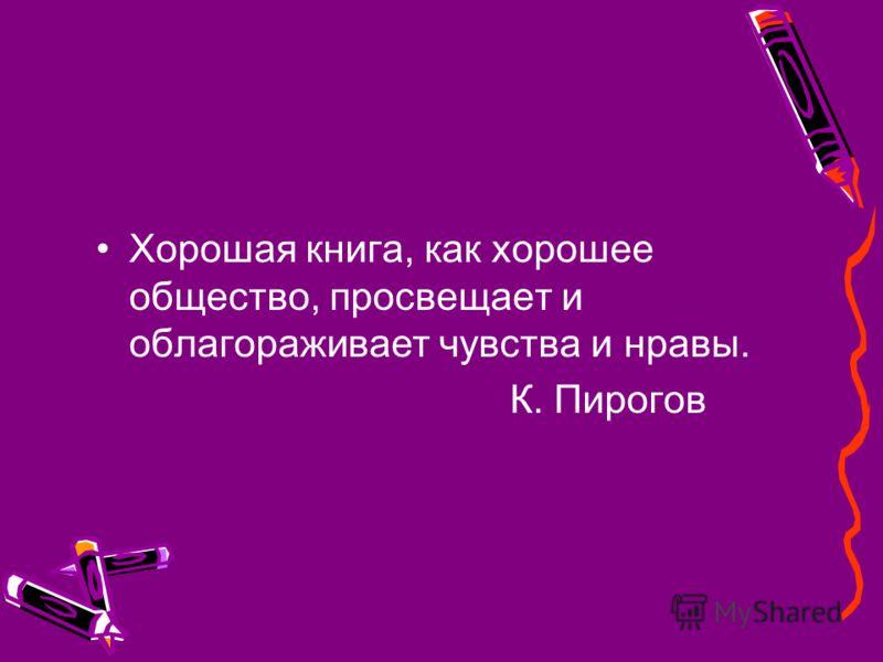 Хорошая книга, как хорошее общество, просвещает и облагораживает чувства и нравы. К. Пирогов