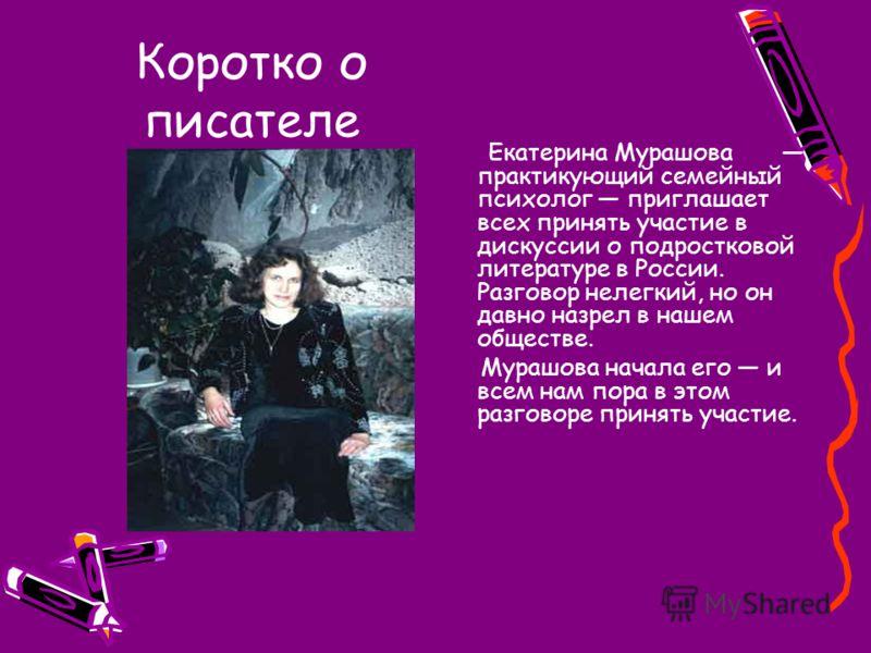 Коротко о писателе Екатерина Мурашова практикующий семейный психолог приглашает всех принять участие в дискуссии о подростковой литературе в России. Разговор нелегкий, но он давно назрел в нашем обществе. Мурашова начала его и всем нам пора в этом ра