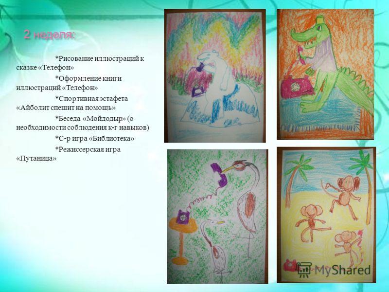 2 неделя : * Рисование иллюстраций к сказке « Телефон » * Оформление книги иллюстраций « Телефон » * Спортивная эстафета « Айболит спешит на помощь » * Беседа « Мойдодыр » ( о необходимости соблюдения к - г навыков ) * С - р игра « Библиотека » * Реж