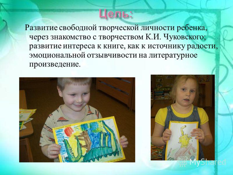 Развитие свободной творческой личности ребенка, через знакомство с творчеством К. И. Чуковского ; развитие интереса к книге, как к источнику радости, эмоциональной отзывчивости на литературное произведение.