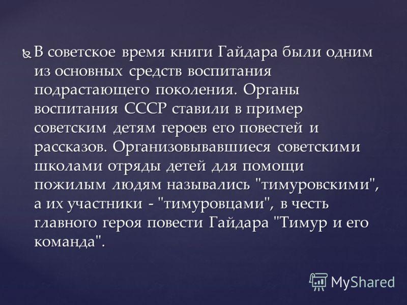 В советское время книги Гайдара были одним из основных средств воспитания подрастающего поколения. Органы воспитания СССР ставили в пример советским детям героев его повестей и рассказов. Организовывавшиеся советскими школами отряды детей для помощи