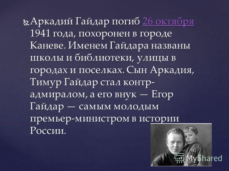 Аркадий Гайдар погиб 26 октября 1941 года, похоронен в городе Каневе. Именем Гайдара названы школы и библиотеки, улицы в городах и поселках. Сын Аркадия, Тимур Гайдар стал контр- адмиралом, а его внук Егор Гайдар самым молодым премьер-министром в ист