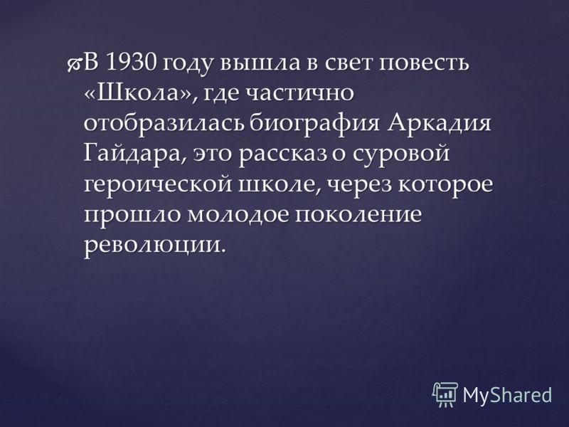 В 1930 году вышла в свет повесть «Школа», где частично отобразилась биография Аркадия Гайдара, это рассказ о суровой героической школе, через которое прошло молодое поколение революции. В 1930 году вышла в свет повесть «Школа», где частично отобразил
