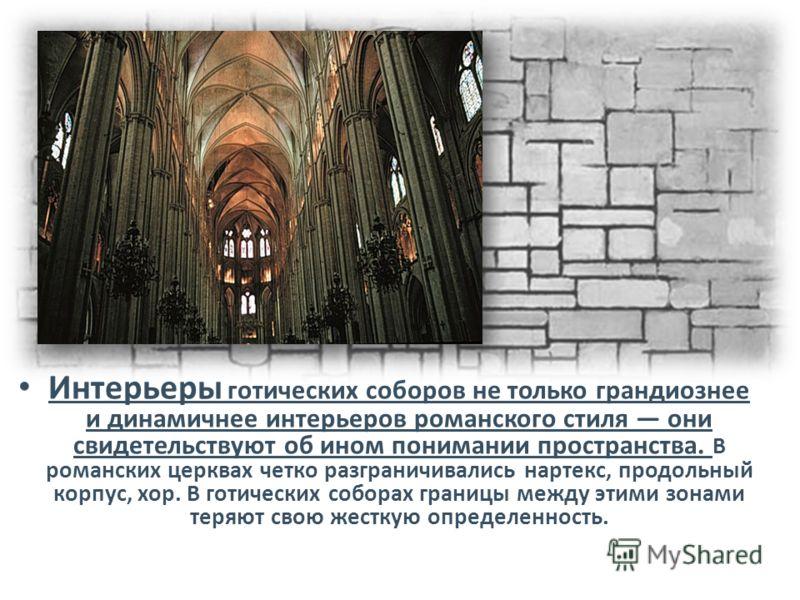 Интерьеры готических соборов не только грандиознее и динамичнее интерьеров романского стиля они свидетельствуют об ином понимании пространства. В романских церквах четко разграничивались нартекс, продольный корпус, хор. В готических соборах границы м
