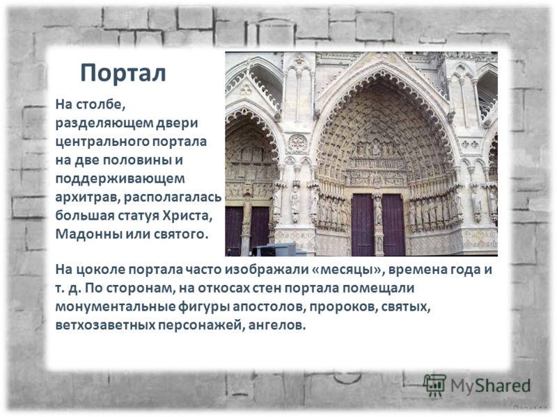 На цоколе портала часто изображали «месяцы», времена года и т. д. По сторонам, на откосах стен портала помещали монументальные фигуры апостолов, пророков, святых, ветхозаветных персонажей, ангелов. Портал На столбе, разделяющем двери центрального пор