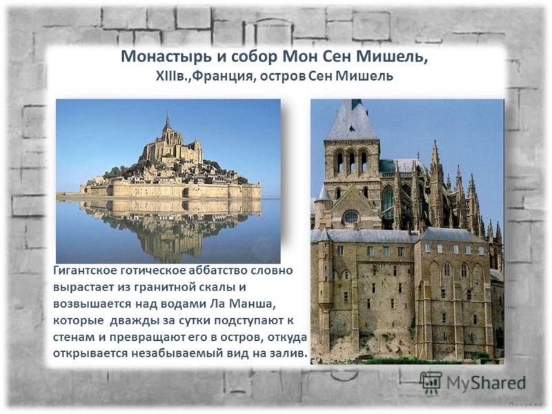Монастырь и собор Мон Сен Мишель, XIIIв.,Франция, остров Сен Мишель Гигантское готическое аббатство словно вырастает из гранитной скалы и возвышается над водами Ла Манша, которые дважды за сутки подступают к стенам и превращают его в остров, откуда о