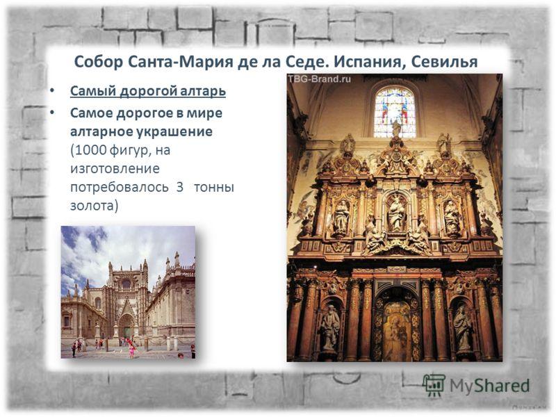 Собор Санта-Мария де ла Седе. Испания, Севилья Самый дорогой алтарь Самое дорогое в мире алтарное украшение (1000 фигур, на изготовление потребовалось 3 тонны золота)