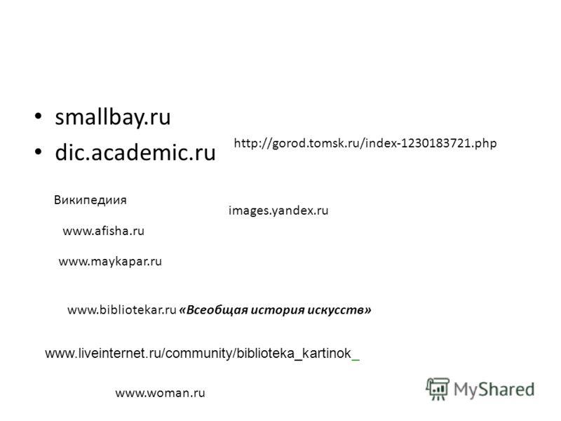smallbay.ru dic.academic.ru Википедиия www.afisha.ru www.maykapar.ru www.bibliotekar.ru «Всеобщая история искусств» images.yandex.ru www.liveinternet.ru/community/biblioteka_kartinok_ http://gorod.tomsk.ru/index-1230183721.php www.woman.ru