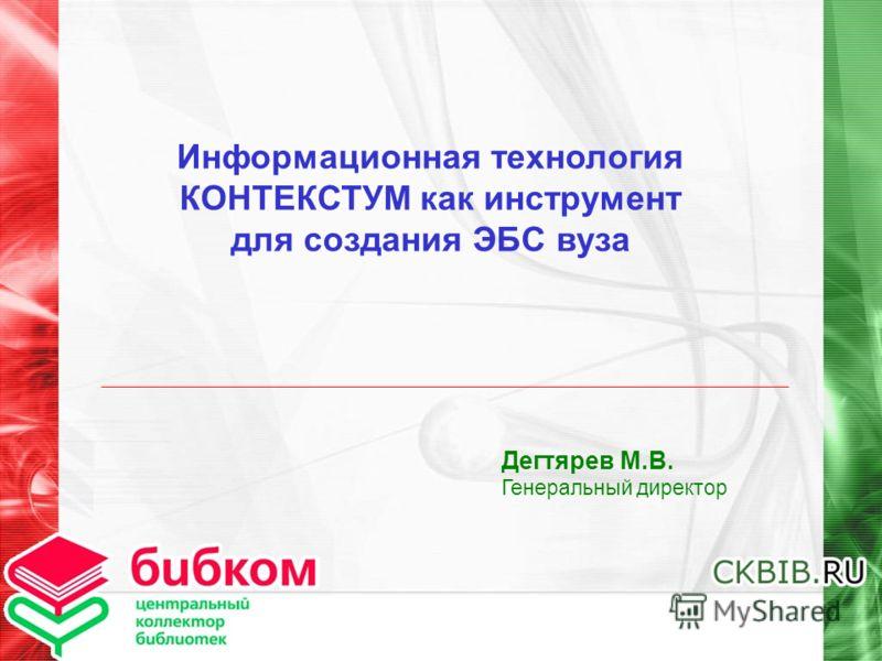 Информационная технология КОНТЕКСТУМ как инструмент для создания ЭБС вуза Дегтярев М.В. Генеральный директор