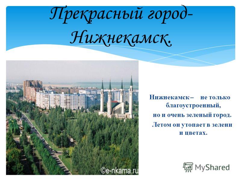 Прекрасный город- Нижнекамск. Нижнекамск – не только благоустроенный, но и очень зеленый город. Летом он утопает в зелени и цветах.