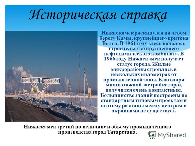 Историческая справка Нижнекамск раскинулся на левом берегу Камы, крупнейшего притока Волги. В 1961 году здесь началось строительство крупнейшего нефтехимического комбината. В 1966 году Нижнекамск получает статус города. Жилые микрорайоны строились в