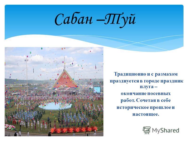 Сабан –Туй Традиционно и с размахом празднуется в городе праздник плуга – окончание посевных работ. Сочетая в себе историческое прошлое и настоящее.