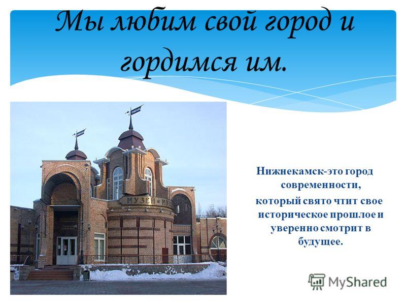 Мы любим свой город и гордимся им. Нижнекамск-это город современности, который свято чтит свое историческое прошлое и уверенно смотрит в будущее.