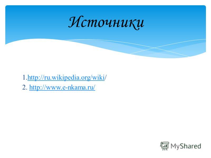 Источники 1.http://ru.wikipedia.org/wiki/http://ru.wikipedia.org/wiki 2. http://www.e-nkama.ru/http://www.e-nkama.ru/