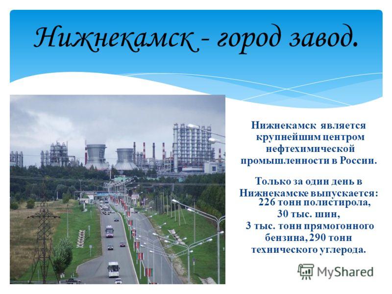 Нижнекамск - город завод. Нижнекамск является крупнейшим центром нефтехимической промышленности в России. Только за один день в Нижнекамске выпускается: 226 тонн полистирола, 30 тыс. шин, 3 тыс. тонн прямогонного бензина, 290 тонн технического углеро