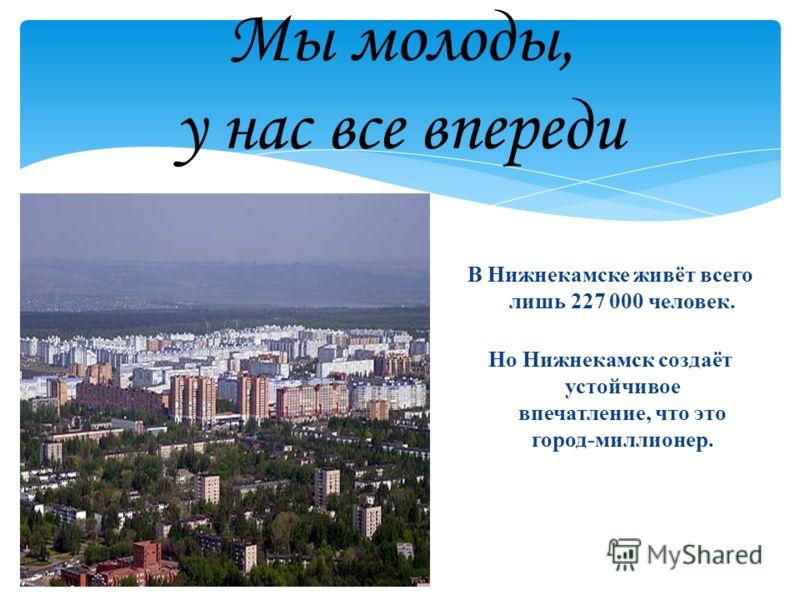 Мы молоды, у нас все впереди В Нижнекамске живёт всего лишь 227 000 человек. Но Нижнекамск создаёт устойчивое впечатление, что это город-миллионер.