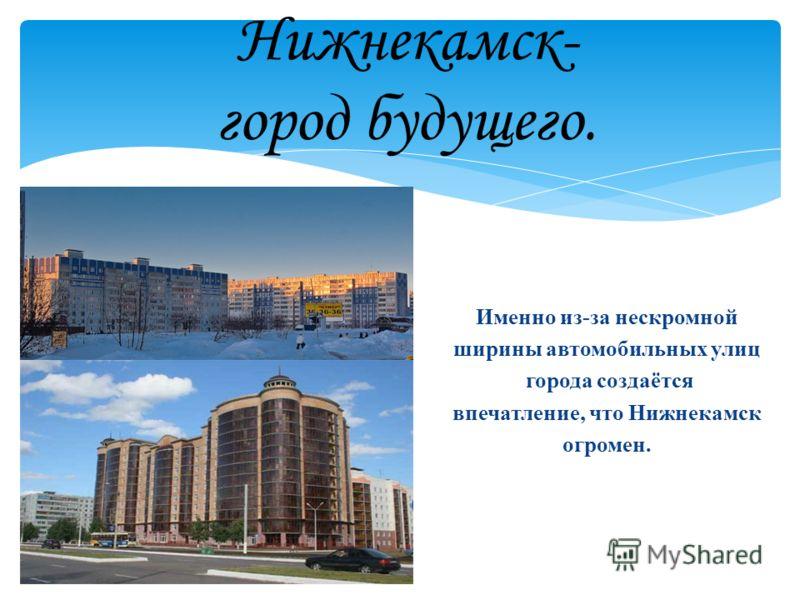 Нижнекамск- город будущего. Именно из-за нескромной ширины автомобильных улиц города создаётся впечатление, что Нижнекамск огромен.