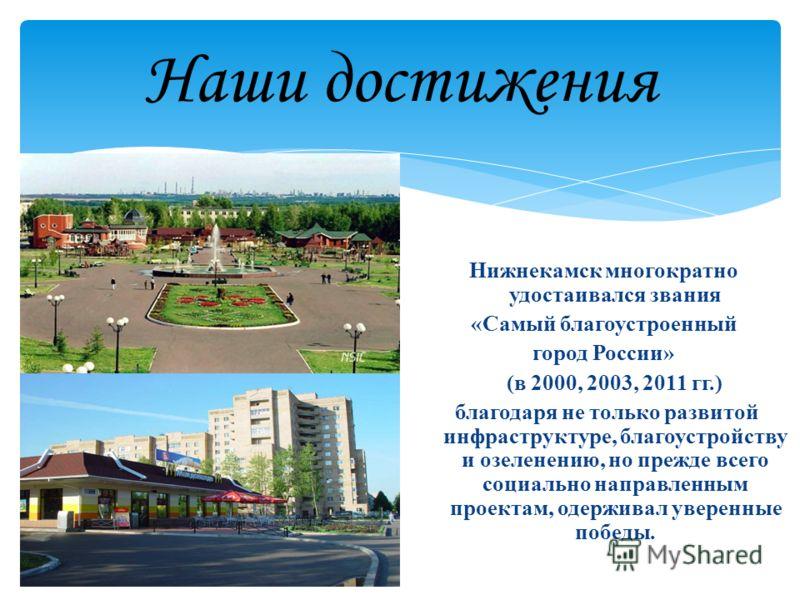 Наши достижения Нижнекамск многократно удостаивался звания «Самый благоустроенный город России» (в 2000, 2003, 2011 гг.) благодаря не только развитой инфраструктуре, благоустройству и озеленению, но прежде всего социально направленным проектам, одерж