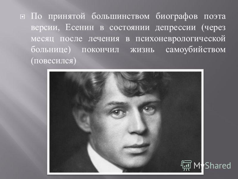 По принятой большинством биографов поэта версии, Есенин в состоянии депрессии ( через месяц после лечения в психоневрологической больнице ) покончил жизнь самоубийством ( повесился )