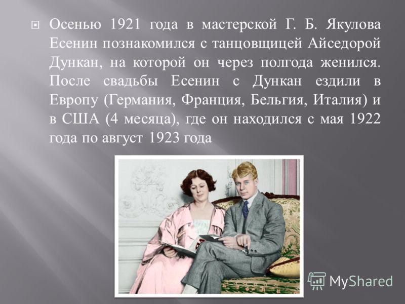 Осенью 1921 года в мастерской Г. Б. Якулова Есенин познакомился с танцовщицей Айседорой Дункан, на которой он через полгода женился. После свадьбы Есенин с Дункан ездили в Европу ( Германия, Франция, Бельгия, Италия ) и в США (4 месяца ), где он нахо