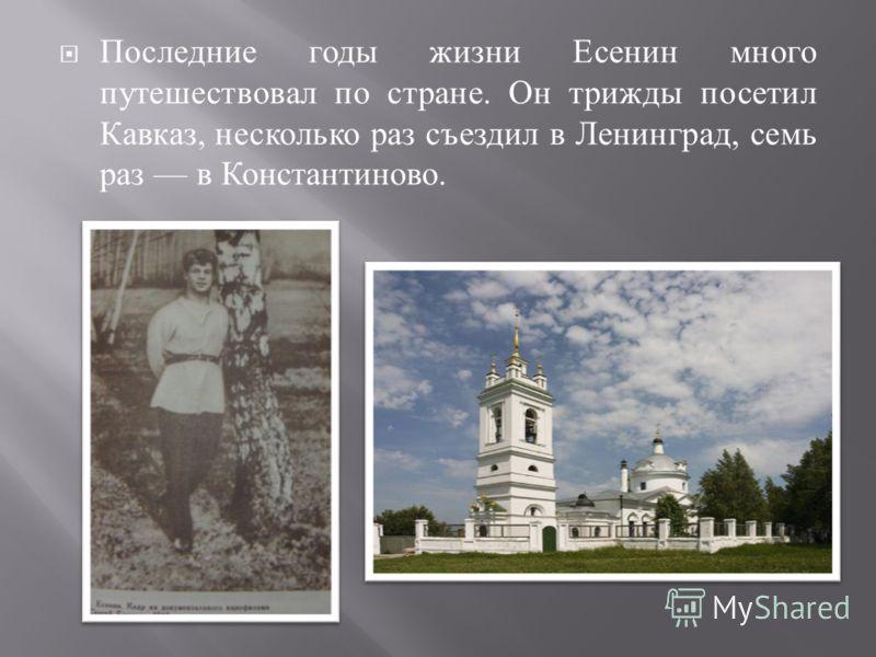 Последние годы жизни Есенин много путешествовал по стране. Он трижды посетил Кавказ, несколько раз съездил в Ленинград, семь раз в Константиново.