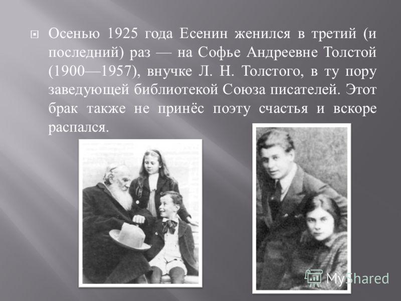 Осенью 1925 года Есенин женился в третий ( и последний ) раз на Софье Андреевне Толстой (19001957), внучке Л. Н. Толстого, в ту пору заведующей библиотекой Союза писателей. Этот брак также не принёс поэту счастья и вскоре распался.