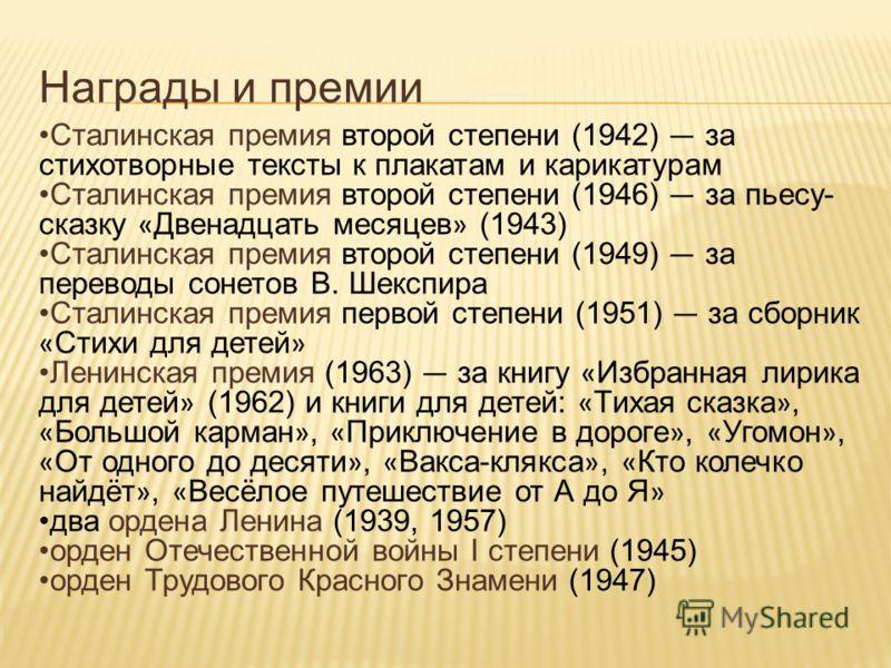 Награды и премии Сталинская премия второй степени (1942) за стихотворные тексты к плакатам и карикатурам Сталинская премия второй степени (1946) за пьесу- сказку « Двенадцать месяцев » (1943) Сталинская премия второй степени (1949) за переводы сонето