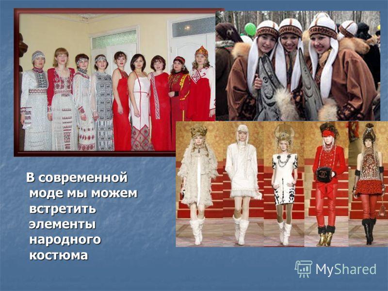 В современной моде мы можем встретить элементы народного костюма В современной моде мы можем встретить элементы народного костюма