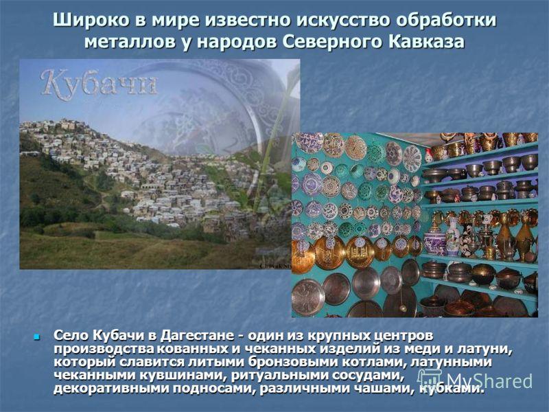 Широко в мире известно искусство обработки металлов у народов Северного Кавказа Село Кубачи в Дагестане - один из крупных центров производства кованных и чеканных изделий из меди и латуни, который славится литыми бронзовыми котлами, латунными чеканны