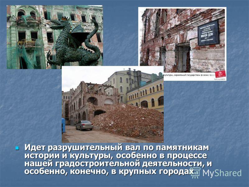 Идет разрушительный вал по памятникам истории и культуры, особенно в процессе нашей градостроительной деятельности, и особенно, конечно, в крупных городах Идет разрушительный вал по памятникам истории и культуры, особенно в процессе нашей градостроит