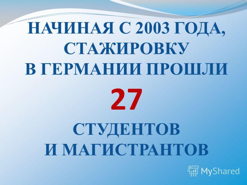НАЧИНАЯ С 2003 ГОДА, СТАЖИРОВКУ В ГЕРМАНИИ ПРОШЛИ 27 СТУДЕНТОВ И МАГИСТРАНТОВ