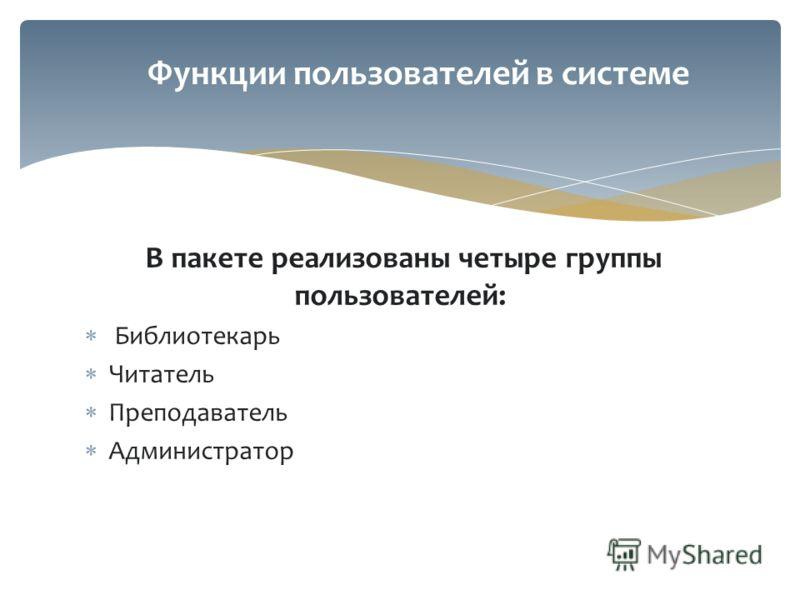 В пакете реализованы четыре группы пользователей: Библиотекарь Читатель Преподаватель Администратор Функции пользователей в системе