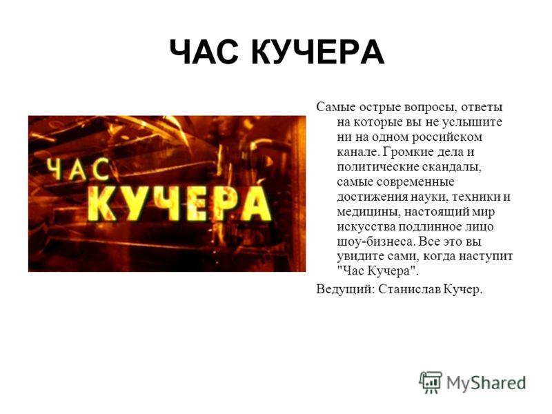 ЧАС КУЧЕРА Самые острые вопросы, ответы на которые вы не услышите ни на одном российском канале. Громкие дела и политические скандалы, самые современные достижения науки, техники и медицины, настоящий мир искусства подлинное лицо шоу-бизнеса. Все это