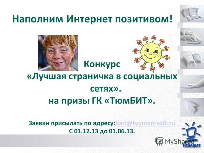 Наполним Интернет позитивом! Конкурс «Лучшая страничка в социальных сетях». на призы ГК «ТюмБИТ». Заявки присылать по адресу:bari@tyumen-soft.rubari@tyumen-soft.ru С 01.12.13 до 01.06.13.