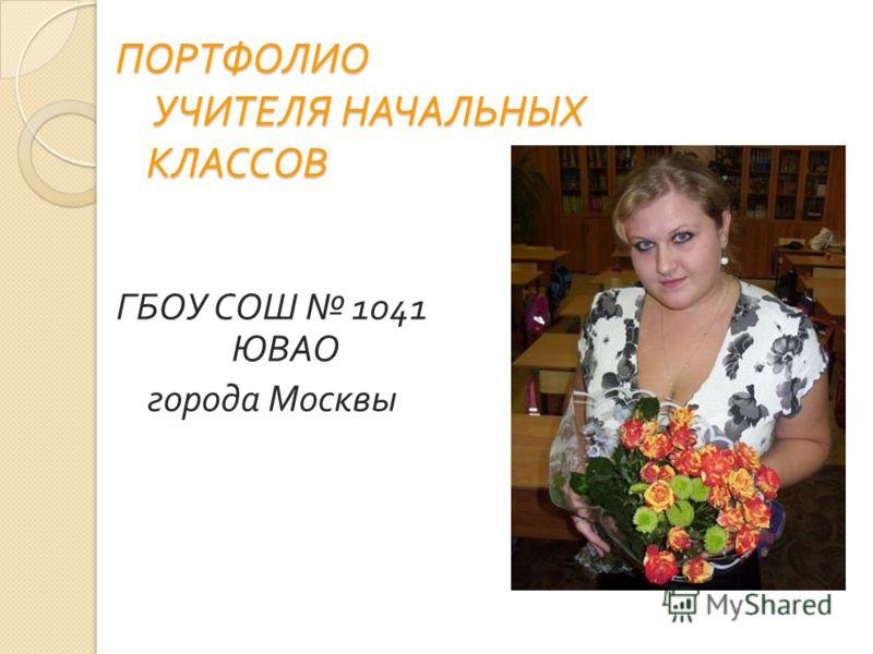 ПОРТФОЛИО УЧИТЕЛЯ НАЧАЛЬНЫХ КЛАССОВ ГБОУ СОШ 1041 ЮВАО города Москвы