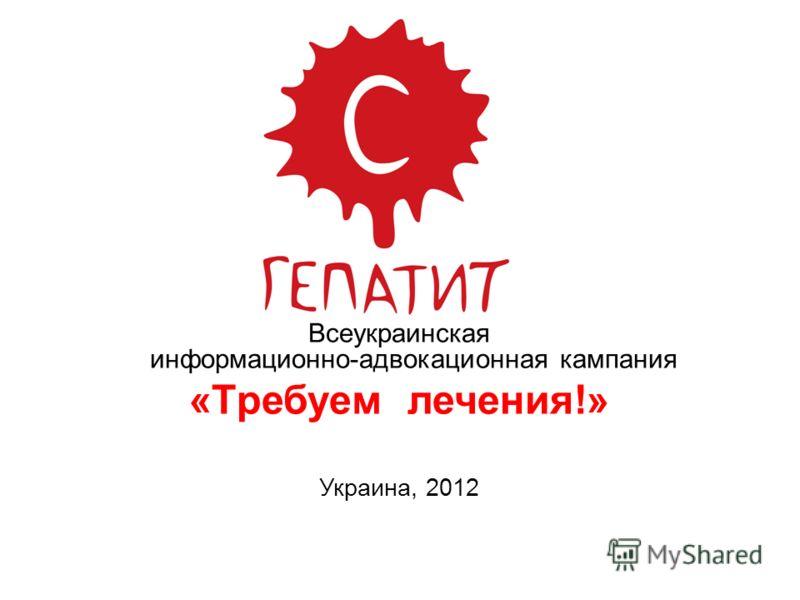 Всеукраинская информационно-адвокационная кампания «Tребуем лечения!» Украина, 2012